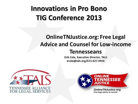 Innovations in Pro Bono TIG Conference 2013 OnlineTNJustice.org: Free Legal Advice and Counsel for Low-income Tennesseans Erik Cole, Executive Director,
