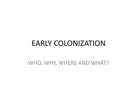 EARLY COLONIZATION WHO, WHY, WHERE AND WHAT?.