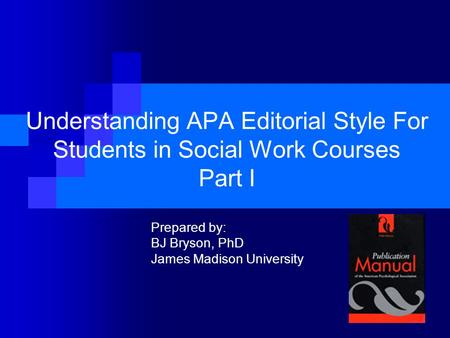 Understanding APA Editorial Style For Students in Social Work Courses Part I Prepared by: BJ Bryson, PhD James Madison University.