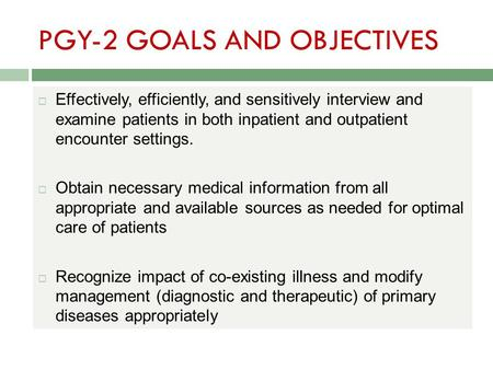 PGY-2 GOALS AND OBJECTIVES  Effectively, efficiently, and sensitively interview and examine patients in both inpatient and outpatient encounter settings.