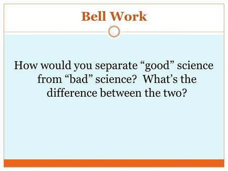 "Bell Work How would you separate ""good"" science from ""bad"" science? What's the difference between the two?"