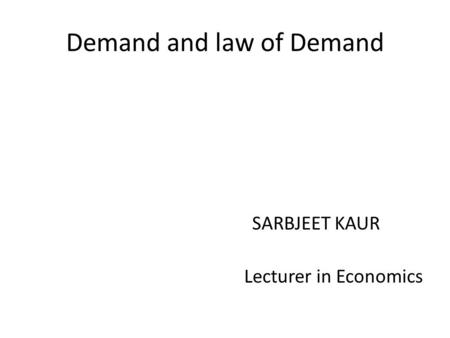 Demand and law of Demand SARBJEET KAUR Lecturer in Economics.