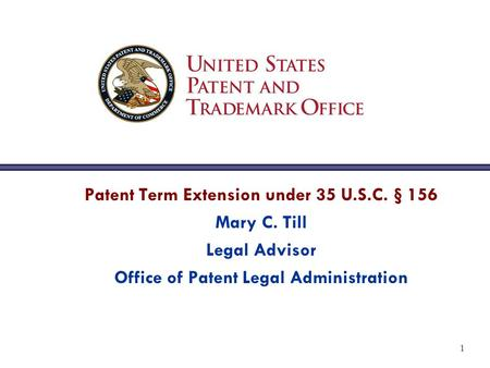 1 Patent Term Extension under 35 U.S.C. § 156 Mary C. Till Legal Advisor Office of Patent Legal Administration.