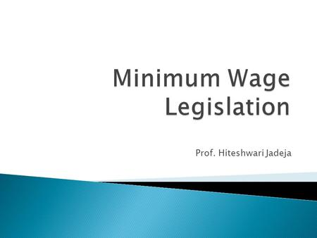 Prof. Hiteshwari Jadeja.  Passed in 1948 to secure the welfare of the unorganized workers in certain industries by fixing the minimum rates of wages.