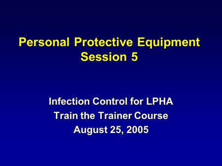 Personal Protective Equipment Session 5 Infection Control for LPHA Train the Trainer Course August 25, 2005.