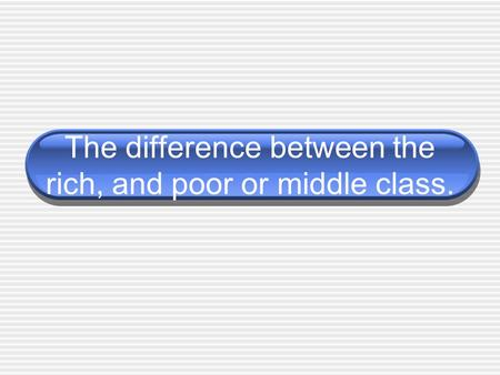 The difference between the rich, and poor or middle class.