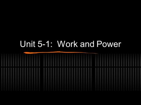 Unit 5-1: Work and Power. Work When we were looking at force, we observed that an objects motion is related to how the force acts and how long it acts.