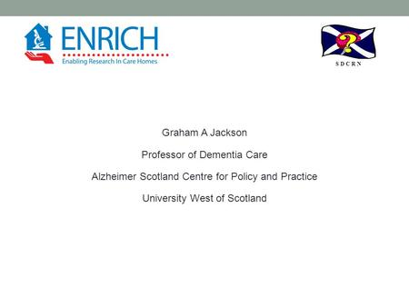S D C R N Graham A Jackson Professor of Dementia Care Alzheimer Scotland Centre for Policy and Practice University West of Scotland.