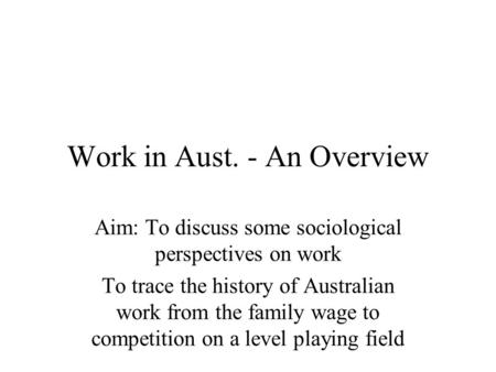 Work in Aust. - An Overview Aim: To discuss some sociological perspectives on work To trace the history of Australian work from the family wage to competition.
