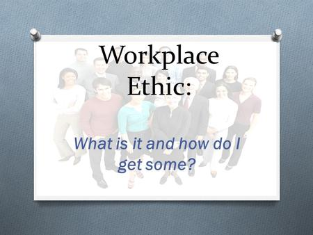 Workplace Ethic: What is it and how do I get some?