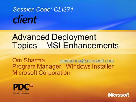 Advanced Deployment Topics – MSI Enhancements Om Sharma  Program Manager, Windows Installer Microsoft Corporation.