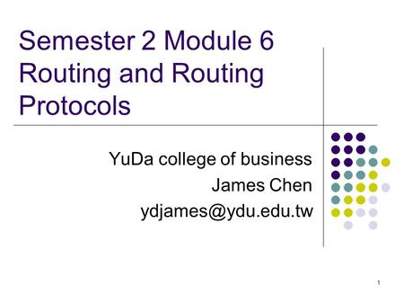 1 Semester 2 Module 6 Routing and Routing Protocols YuDa college of business James Chen