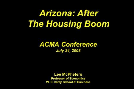 Arizona: After The Housing Boom Arizona: After The Housing Boom ACMA Conference July 24, 2008 Lee McPheters Professor of Economics W. P. Carey School of.