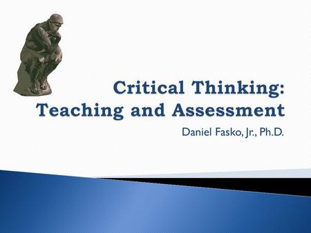 Daniel Fasko, Jr., Ph.D..  Definition of Critical Thinking  Critical Thinking Skills  Critical Thinking Dispositions  Instructional Strategies  Assessment.