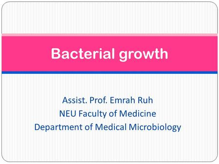 Bacterial growth Assist. Prof. Emrah Ruh NEU Faculty of Medicine