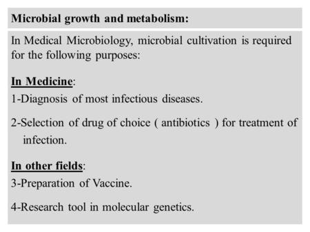Microbial growth and metabolism: In Medical Microbiology, microbial cultivation is required for the following purposes: In Medicine: 1-Diagnosis of most.