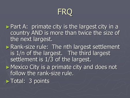 FRQ ► Part A: primate city is the largest city in a country AND is more than twice the size of the next largest. ► Rank-size rule: The nth largest settlement.