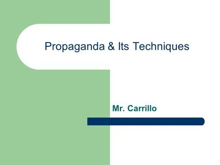 Propaganda & Its Techniques Mr. Carrillo. What is propaganda? A way of manipulating people using images and words to achieve a desired affect or outcome.