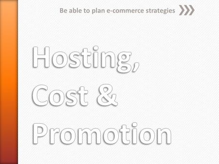 Be able to plan e-commerce strategies. Hosting When setting up an e-commerce site, there are two issues of hosting which need to be decided - who will.