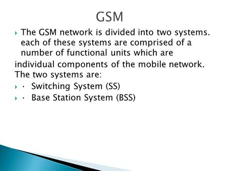  The GSM network is divided into two systems. each of these systems are comprised of a number of functional units which are individual components of the.
