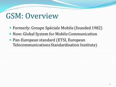 <strong>GSM</strong>: Overview Formerly: Groupe Spéciale Mobile (founded 1982) Now: Global <strong>System</strong> for Mobile Communication Pan-European standard (ETSI, European Telecommunications.