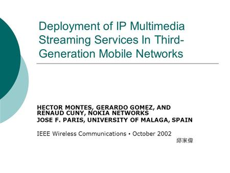 Deployment of IP Multimedia Streaming Services In Third- Generation Mobile Networks HECTOR MONTES, GERARDO GOMEZ, AND RENAUD CUNY, NOKIA NETWORKS JOSE.