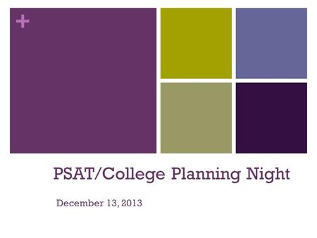 + PSAT/College Planning Night December 13, 2013. + Agenda Four Major Parts of Your PSAT/NMSQT Results & your skills National Merit Scholarship Information.
