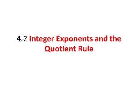 4.2 Integer Exponents and the Quotient Rule