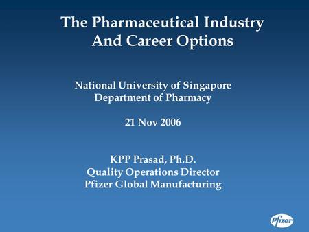 National University of Singapore Department of Pharmacy 21 Nov 2006 KPP Prasad, Ph.D. Quality Operations Director Pfizer Global Manufacturing The Pharmaceutical.