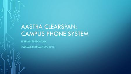 AASTRA CLEARSPAN: CAMPUS PHONE SYSTEM IT SERVICES TECH TALK TUESDAY, FEBRUARY 24, 2015.
