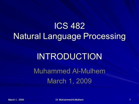 March 1, 2009 Dr. Muhammed Al-Mulhem 1 ICS 482 Natural Language Processing INTRODUCTION Muhammed Al-Mulhem March 1, 2009.
