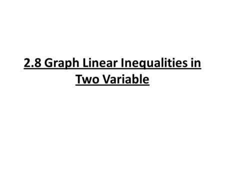 2.8 Graph Linear Inequalities in Two Variable. Types of Two Variable Inequalities: Linear Inequality: y < mx + b Ax + By ≥ C Absolute Value Inequality: