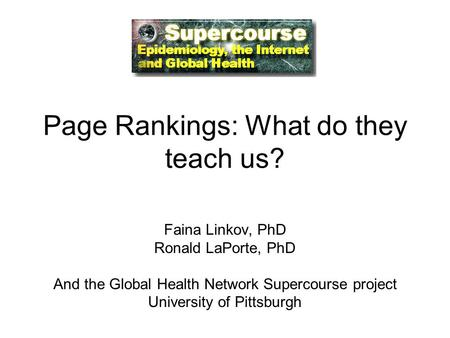 Page Rankings: What do they teach us? Faina Linkov, PhD Ronald LaPorte, PhD And the Global Health Network Supercourse project University of Pittsburgh.