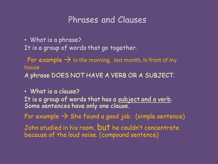 Phrases and Clauses What is a phrase? It is a group of words that go together. For example → in the morning, last month, in front of my house A phrase.