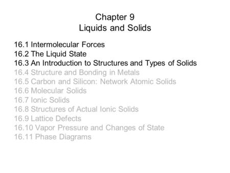 Chapter 9 Liquids and Solids 16.1 Intermolecular Forces 16.2 The Liquid State 16.3 An Introduction to Structures and Types of Solids 16.4 Structure and.