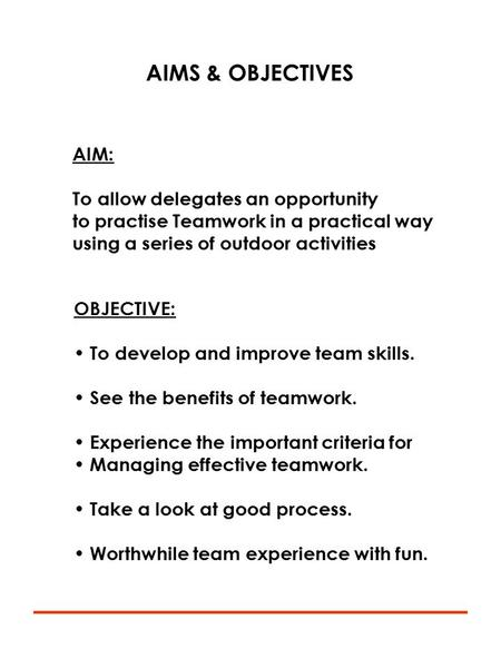 AIMS & OBJECTIVES AIM: To allow delegates an opportunity to practise Teamwork in a practical way using a series of outdoor activities OBJECTIVE: To develop.