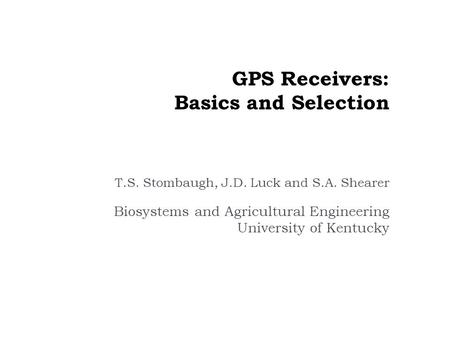 GPS Receivers: Basics and Selection T.S. Stombaugh, J.D. Luck and S.A. Shearer Biosystems and Agricultural Engineering University of Kentucky.