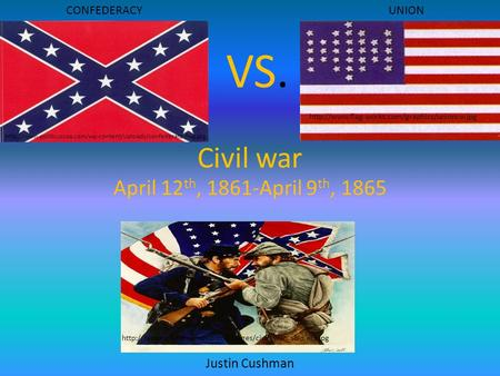 VS. Civil war April 12th, 1861-April 9th, 1865 Justin Cushman