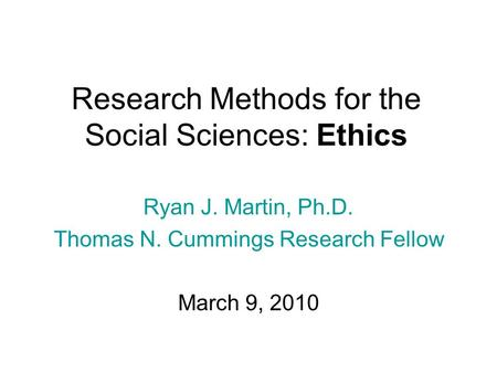 Research Methods for the Social Sciences: Ethics Ryan J. Martin, Ph.D. Thomas N. Cummings Research Fellow March 9, 2010.