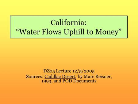 "California: ""Water Flows Uphill to Money"" DZ05 Lecture 12/5/2005 Sources: Cadillac Desert, by Marc Reisner, 1993, and POD Documents."