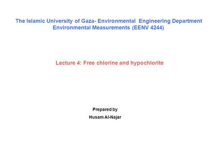 Lecture 4: Free chlorine and hypochlorite Prepared by Husam Al-Najar The Islamic University of Gaza- Environmental Engineering Department Environmental.