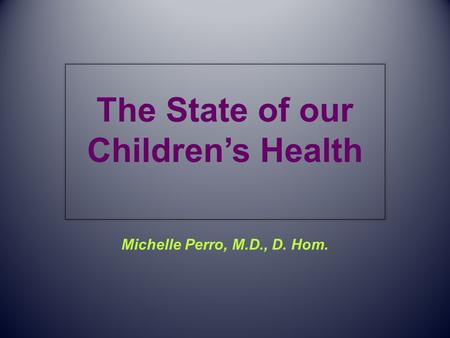 The State of our Children's Health Michelle Perro, M.D., D. Hom.