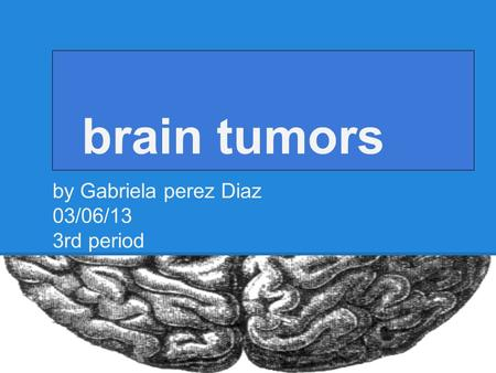 Brain tumors by Gabriela perez Diaz 03/06/13 3rd period.