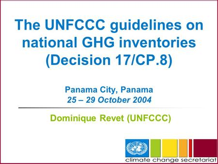 The UNFCCC guidelines on national GHG inventories (Decision 17/CP.8) Panama City, Panama 25 – 29 October 2004 Dominique Revet (UNFCCC)