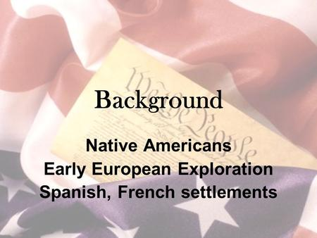 Background Native Americans Early European Exploration Spanish, French settlements.