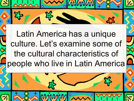 Latin America has a unique culture. Let's examine some of the cultural characteristics of people who live in Latin America.