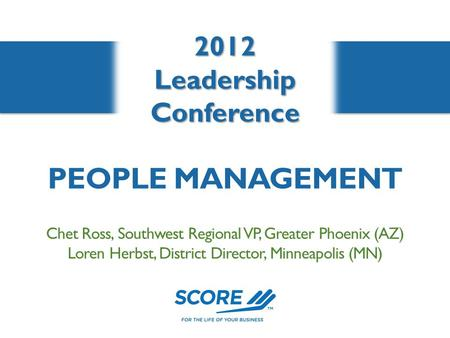 2012LeadershipConference Chet Ross, Southwest Regional VP, Greater Phoenix (AZ) Loren Herbst, District Director, Minneapolis (MN) PEOPLE MANAGEMENT.