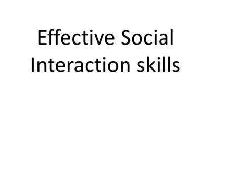 Effective Social Interaction skills. Respect Why is it important to show respect? So people know you are nice and not mean So you can trust people So.