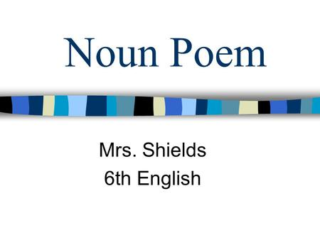 Noun Poem Mrs. Shields 6th English Directions… n 1st Line - Write a Noun n 2nd Line - Write two adjectives below, and separate by a comma.