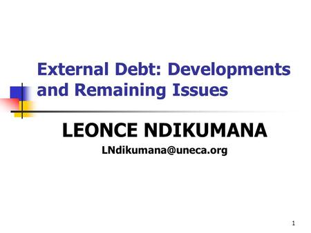 1 External Debt: Developments and Remaining Issues LEONCE NDIKUMANA